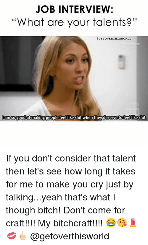 """Bitch, Job Interview, and Memes: JOB INTERVIEW:  """"What are your talents?""""  GETOVERTHISWORLD  am sogood at makingpeoplefeel like shit when theydeserve tofeel likeshit  Jamso goodat makingpeople teel likeshit when theydeservetoteel likeshit. If you don't consider that talent then let's see how long it takes for me to make you cry just by talking...yeah that's what I though bitch! Don't come for craft!!!! My bitchcraft!!!! 😂😘💄💋🖕🏼 @getoverthisworld"""