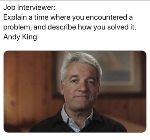 Andy King: Job Interviewer:  Explain a time where you encountered a  problem, and describe how you solved it.  Andy King: