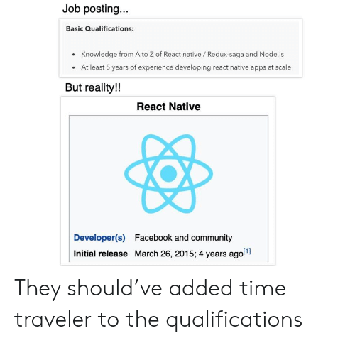 traveler: Job posting...  Basic Qualifications:  Knowledge from A to Z of React native / Redux-saga and Node.js  At least 5 years of experience developing react native apps at scale  But reality!!  React Native  Developer(s)  Facebook and community  Initial release March 26, 2015; 4 years ago They should've added time traveler to the qualifications