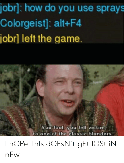 The Game, Lost, and Game: jobr]: how do you se sprays  Colorgeist]: alt+F4  jobr] left the game  You fool, you fell victim  to one of the classic blunders I hOPe ThIs dOEsN't gEt lOSt iN nEw