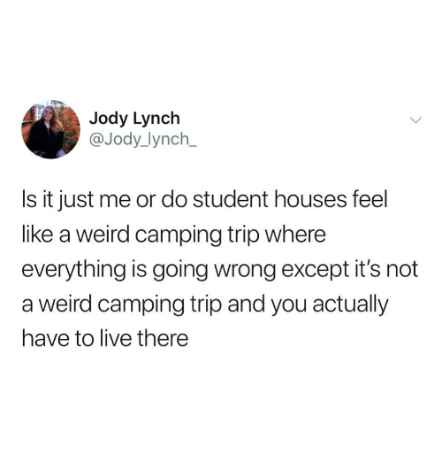 Weird, Live, and Student: Jody Lynch  @Jody_lynch  Is it just me or do student houses feel  like a weird camping trip where  everything is going wrong except it's not  a weird camping trip and you actually  have to live there