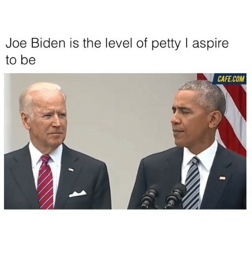 aspirated: Joe Biden is the level of petty l aspire  to be  CAFE COM