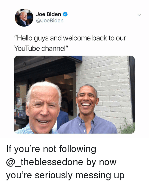 """Hello, Joe Biden, and Dank Memes: Joe Biden  @JoeBiden  """"Hello guys and welcome back to our  Youlube channel""""  ота If you're not following @_theblessedone by now you're seriously messing up"""
