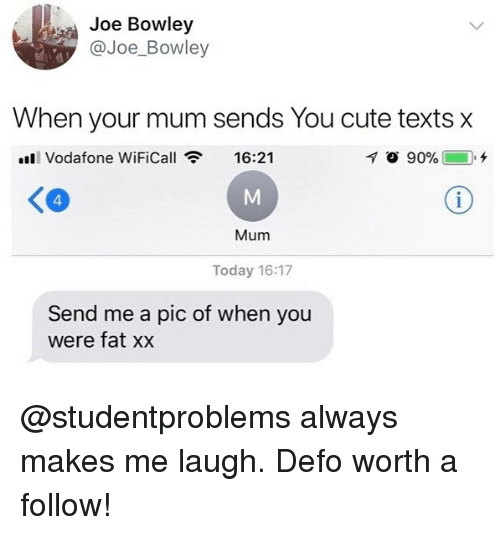 Cute, Today, and British: Joe Bowley  @Joe_Bowley  When your mum sends You cute texts x  ll Vodafone WiFiCall  16:21  く@  4  Mum  Today 16:17  Send me a pic of when you  were fat xx @studentproblems always makes me laugh. Defo worth a follow!