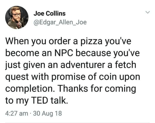 fetch: Joe Collins  @Edgar_Allen_Joe  When you order a pizza you've  become an NPC because you've  just given an adventurer a fetch  quest with promise of coin upon  completion. Thanks for coming  to my TED talk.  4:27 am 30 Aug 18
