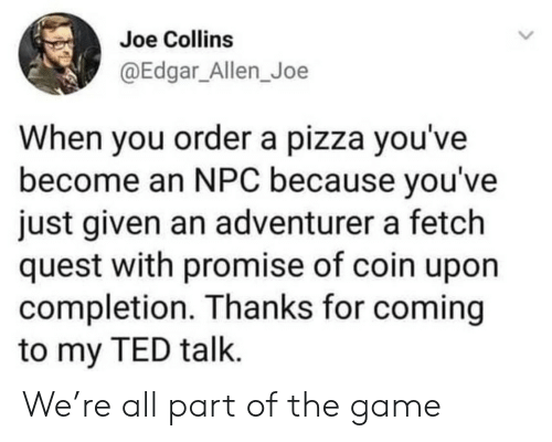fetch: Joe Collins  @Edgar_Allen_Joe  When you ordera pizza you've  become an NPC because you've  just given an adventurer a fetch  quest with promise of coin upon  completion. Thanks for coming  to my TED talk. We're all part of the game