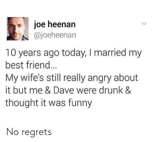 no regrets: joe heenan  @joeheenan  10 years ago today, I married my  best friend  My wife's still really angry about  it but me & Dave were drunk &  thought it was funny No regrets