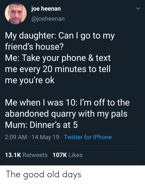 Friends, Iphone, and Phone: joe heenan  @joeheenan  My daughter: Can I go to my  friend's house?  Me: Take your phone & text  me every 20 minutes to tell  me vou're ok  Me when I was 10: I'm off to the  abandoned quarry with my pals  Mum: Dinner's at 5  2:09 AM 14 May 19 Twitter for iPhone  13.1K Retweets 107K Likes The good old days