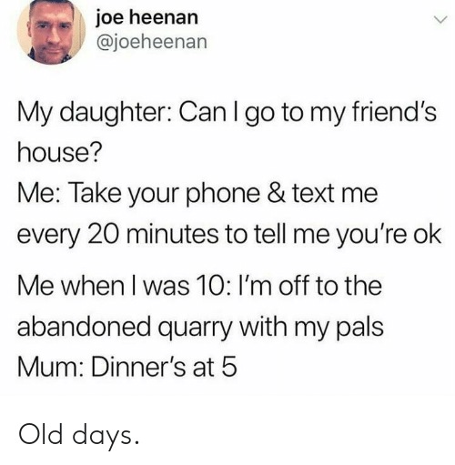 text me: joe heenan  @joeheenan  My daughter: Can I go to my friend's  house?  Me: Take your phone & text me  every 20 minutes to tell me you're ok  Me when I was 10: I'm off to the  abandoned quarry with my pals  Mum: Dinner's at 5 Old days.