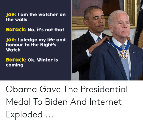 Internet, Life, and Obama: Joe: I am the watcher or  the walls  Barack: No, it's not that  Joe: I pledge my life and  honour to the Night's  Watch  Barack: Ok, Winter is  coming Obama Gave The Presidential Medal To Biden And Internet Exploded ...