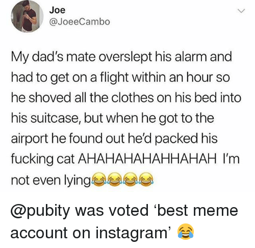 Overslept: Joe  @JoeeCambo  My dad's mate overslept his alarm and  had to get on a flight within an hour so  he shoved all the clothes on his bed into  his suitcase, but when he got to the  airport he found out he'd packed his  fucking cat AHAHAHAHAHHAHAH I'm  not even lying부부부부 @pubity was voted 'best meme account on instagram' 😂