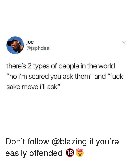 "Memes, Fuck, and World: joe  @jsphdeal  there's 2 types of people in the world  ""no i'm scared you ask them"" and ""fuck  sake move i'll ask"" Don't follow @blazing if you're easily offended 🔞🤯"