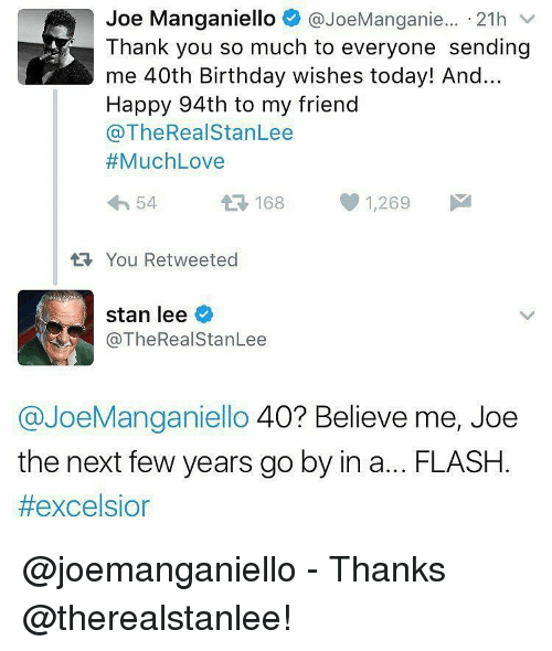 Memes, Stan, and Stan Lee: Joe Manganiello  @JoeManganie... 21h  v  Thank you so much to everyone sending  me 40th Birthday wishes today! And...  Happy 94th to my friend  @The Real StanLee  Much Love  1,269  M  54  A 168  tt You Retweeted  stan lee  @The Real StanLee  @JoeManganiello 40? Believe me, Joe  the next few years go by in a... FLASH  @joemanganiello - Thanks @therealstanlee!