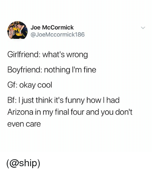 Funny, Arizona, and Cool: Joe McCormick  @JoeMccormick186  Girlfriend: what's wrong  Boyfriend: nothing l'm fine  Gf: okay cool  Bf: I just think it's funny how I had  Arizona in my final four and you don't  even care (@ship)