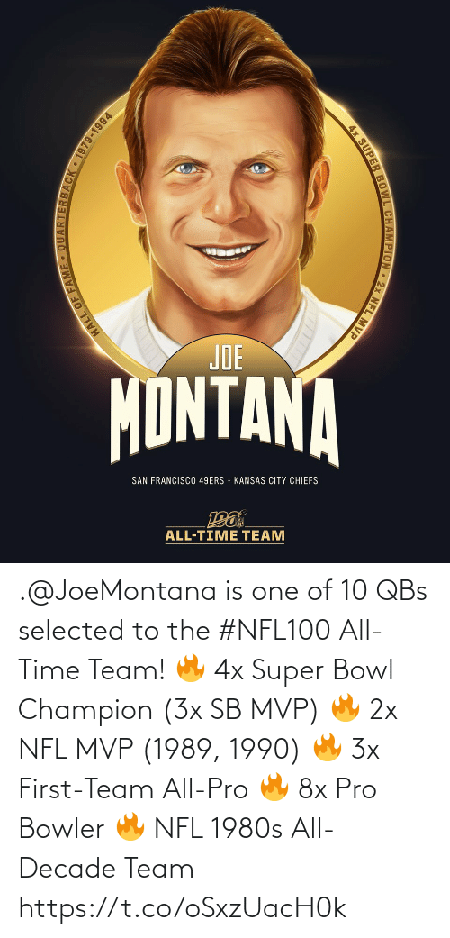 champion: JOE  MONTANA  SAN FRANCISCO 49ERS • KANSAS CITY CHIEFS  ALL-TIME TEAM  ARTERBACK 1979-1994  HALL OF FAM  4x SUPER BOWL CHAMPION 2x NFL MVP .@JoeMontana is one of 10 QBs selected to the #NFL100 All-Time Team!  🔥 4x Super Bowl Champion (3x SB MVP) 🔥 2x NFL MVP (1989, 1990) 🔥 3x First-Team All-Pro 🔥 8x Pro Bowler 🔥 NFL 1980s All-Decade Team https://t.co/oSxzUacH0k