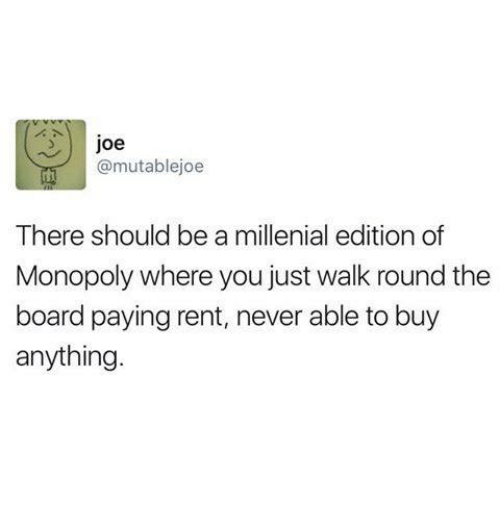 A Millenial: Joe  @mutab lejoe  There should be a millenial edition of  Monopoly where you just walk round the  board paying rent, never able to buy  anything