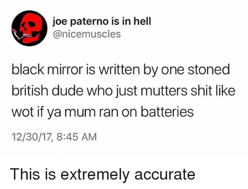 mutters: joe paterno is in hell  @nicemuscles  black mirror is written by one stoned  british dude who just mutters shit like  wot if ya mum ran on batteries  12/30/17, 8:45 AM This is extremely accurate