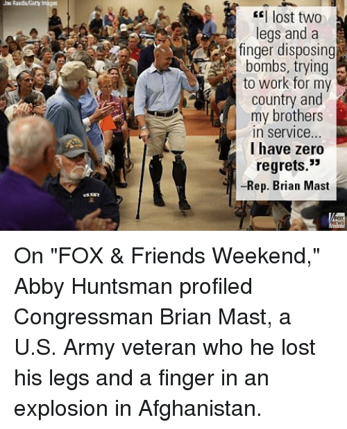 """Maste: Joe Raidlaisety Images  I lost two  legs and a  finger disposing  bombs, trying  to work for my  country and  my brothers  In Service...  I have zero  regrets.""""  -Rep. Brian Mast On """"FOX & Friends Weekend,"""" Abby Huntsman profiled Congressman Brian Mast, a U.S. Army veteran who he lost his legs and a finger in an explosion in Afghanistan."""