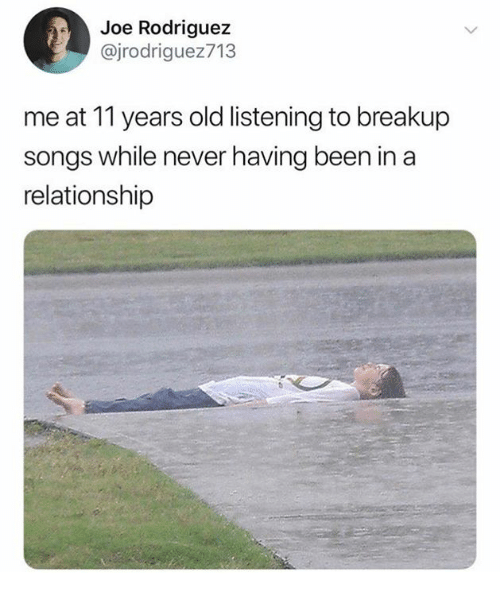 breakup songs: Joe Rodriguez  @jrodriguez713  me at 11 years old listening to breakup  songs while never having been in a  relationship