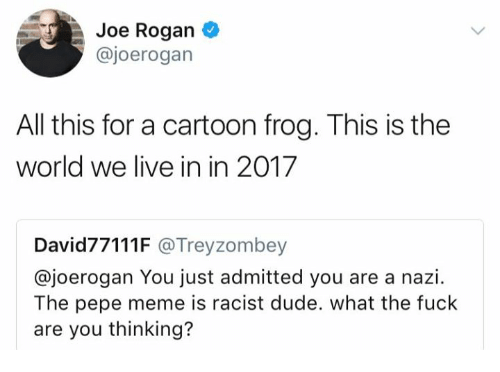 Pepes: Joe Rogan  @joerogan  All this for a cartoon frog. This is the  world we live in in 2017  David77111F @Treyzombey  @joerogan You just admitted you are a nazi.  The pepe meme is racist dude. what the fuck  are you thinking?