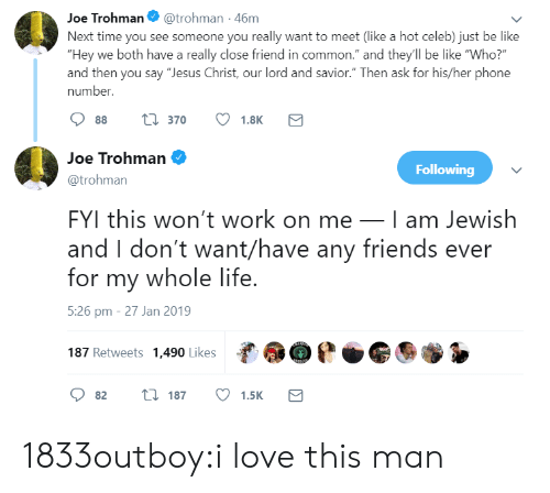 """Be Like, Friends, and Jesus: Joe Trohman@trohman -46m  Next time you see someone you really want to meet (like a hot celeb) just be like  """"Hey we both have a really close friend in common."""" and they'll be like """"Who?  and then you say """"Jesus Christ, our lord and savior."""" Then ask for his/her phone  number.  88 t 370 1.8K  Joe Trohman  @trohman  FYI this won't work on meI am Jewish  and I don't want/have any friends ever  for my whole life  5:26 pm - 27 Jan 2019  187 Retweets 1,490 Likes  Following  82 t 187 1.5K 1833outboy:i love this man"""