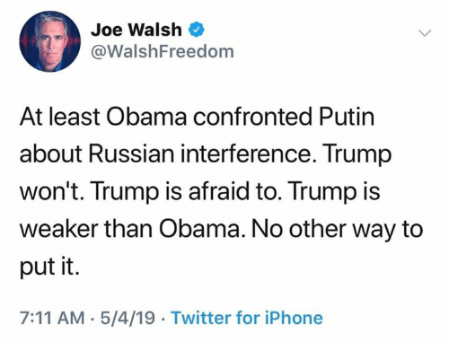 7/11, Iphone, and Obama: Joe Walsh  @WalshFreedom  At least Obama confronted Putin  about Russian interference. Trump  won't. Trump is afraid to. Trump is  weaker than Obama. No other way to  put it.  7:11 AM.5/4/19 Twitter for iPhone