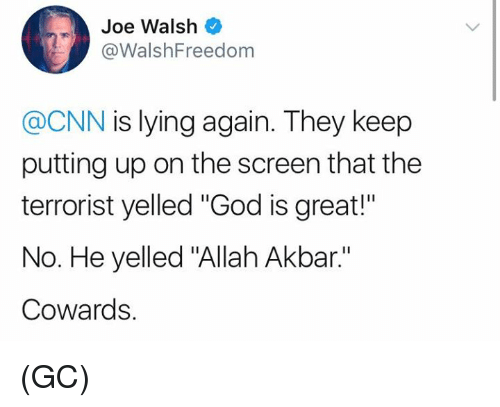 "The Terrorist: Joe Walsh  @WalshFreedom  @CNN is lying again. They keep  putting up on the screen that the  terrorist yelled ""God is great!""  No. He yelled ""Allah Akbar.""  Cowards. (GC)"