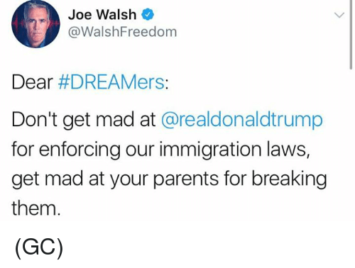 madding: Joe Walsh  @WalshFreedom  Dear #DREAMers:  Don't get mad at @realdonaldtrump  for enforcing our immigration laws,  get mad at your parents for breaking  them. (GC)