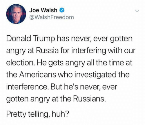 Donald Trump, Huh, and Russia: Joe Walsh  @WalshFreedom  Donald Trump has never, ever gotten  angry at Russia for interfering with our  election. He gets angry all the time at  the Americans who investigated the  interference. But he's never, ever  gotten angry at the Russians.  Pretty telling, huh?