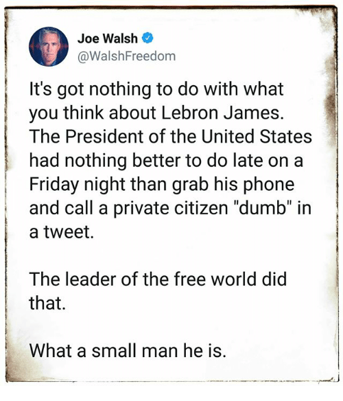 "Dumb, Friday, and LeBron James: Joe Walsh  @WalshFreedom  It's got nothing to do with what  you think about Lebron James.  The President of the United States  had nothing better to do late on a  Friday night than grab his phone  and call a private citizen ""dumb"" in  a tweet.  The leader of the free world did  that.  What a small man he is."