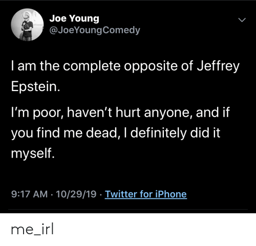 jeffrey: Joe Young  @JoeYoungComedy  I am the complete opposite of Jeffrey  Epstein.  I'm poor, haven't hurt anyone, and if  find me dead, I definitely did it  you  myself.  9:17 AM - 10/29/19 Twitter for iPhone  > me_irl