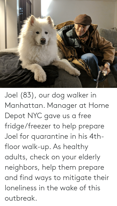 joel: Joel (83), our dog walker in Manhattan. Manager at Home Depot NYC gave us a free fridge/freezer to help prepare Joel for quarantine in his 4th-floor walk-up. As healthy adults, check on your elderly neighbors, help them prepare and find ways to mitigate their loneliness in the wake of this outbreak.