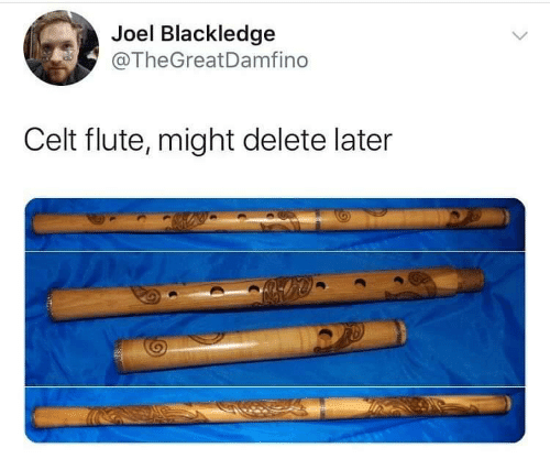 joel: Joel Blackledge  @TheGreatDamfino  Celt flute, might delete later