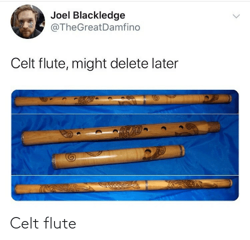 joel: Joel Blackledge  @TheGreatDamfino  Celt flute, might delete later  ALS Celt flute