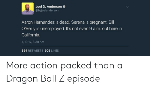 Hernandezing: Joel D. Anderson  @byjoelanderson  Aaron Hernandez is dead. Serena is pregnant. Bill  O'Reilly is unemployed. It's not even 9 a.m. out here in  California.  4/19/17, 8:38 AM  354 RETWEETS 505 LIKES More action packed than a Dragon Ball Z episode
