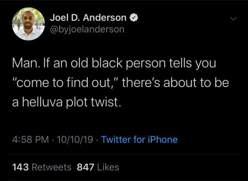 "joel: Joel D. Anderson  @byjoelanderson  Man. If an old black person tells you  ""come to find out,"" there's about to be  a helluva plot twist.  4:58 PM 10/10/19 Twitter for iPhone  143 Retweets 847 Likes"