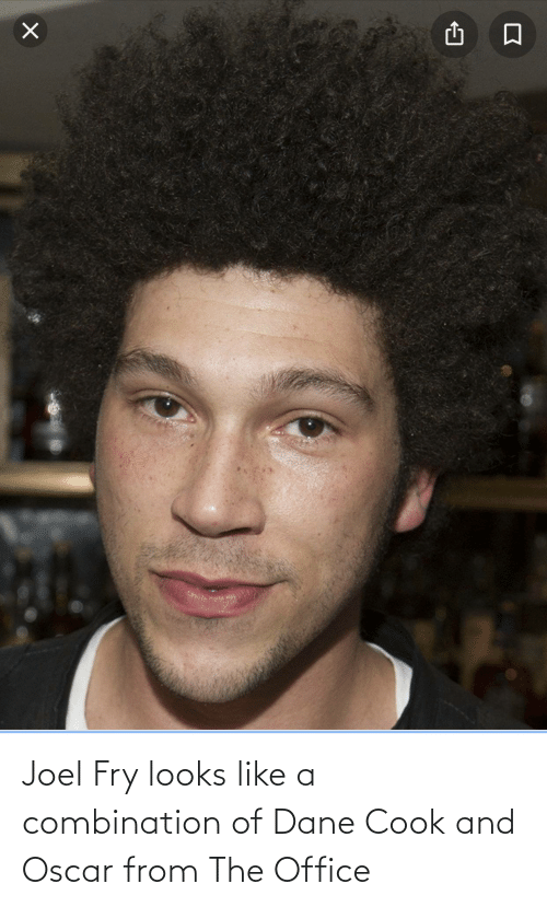 joel: Joel Fry looks like a combination of Dane Cook and Oscar from The Office