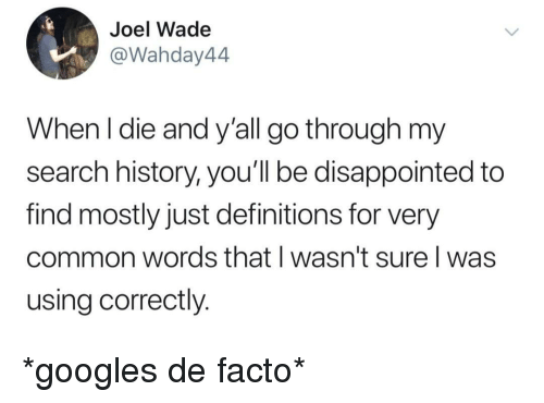 de facto: Joel Wade  @Wahday44  When l die and y'all go through my  search history, you'll be disappointed to  find mostly just definitions for very  common words that I wasn't sure I was  using correctly. *googles de facto*