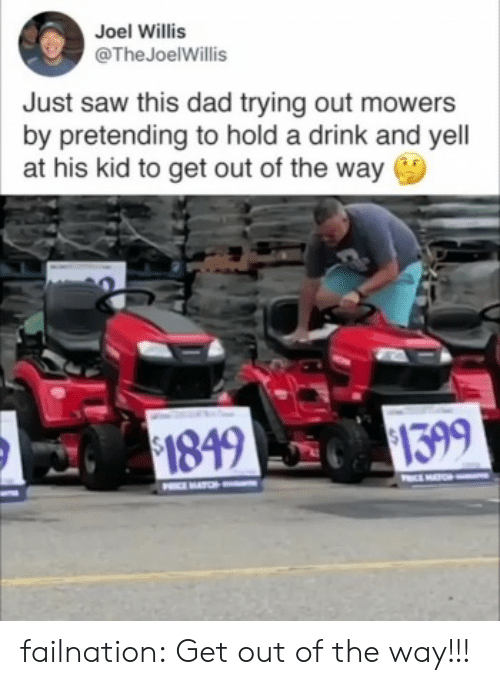 Dad, Saw, and Tumblr: Joel Willis  @TheJoelWillis  Just saw this dad trying out mowers  by pretending to hold a drink and yell  at his kid to get out of the way  $1399  $1849  O  PIMATCH failnation:  Get out of the way!!!