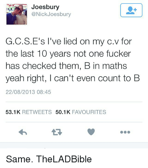 my c: Joesbury  @Nick Joesbury  G.C.S.E's I've lied on my c. for  v the last 10 years not one fucker  has checked them, B in maths  yeah right, I can't even count to B  22/08/2013 08:45  53.1 K  RETWEETS  50.1 K  FAVOURITES Same. TheLADBible