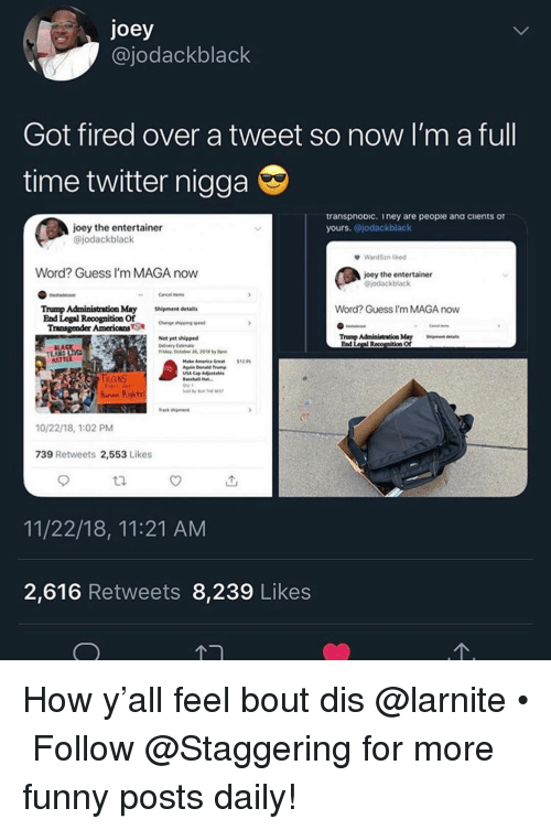 ead: joey  @jodackblack  Got fired over a tweet so now I'm a full  time twitter nigga  transpnoDic. iney are peopie ana cients of  yours. @jodackblack  joey the entertainer  @jodackblack  WardSzn lied  Word? Guess I'm MAGA now  joey the entertainer  jodackblack  Word? Guess I'm MAGA now  Trump Administration May hipment details  End Legal Rooognition Of  Transgender AmericansSae n  Not yet shipped  veryEstmate  Trump Administration May Sigentd  Ead Legal R  of  LA  ldry, October 2, 2018by  ATTE  Make Amenica Gret1255  IRANS  hurax Rights  frack shiment  10/22/18, 1:02 PM  739 Retweets 2,553 Likes  11/22/18, 11:21 AM  2,616 Retweets 8,239 Likes How y'all feel bout dis @larnite • ➫➫➫ Follow @Staggering for more funny posts daily!