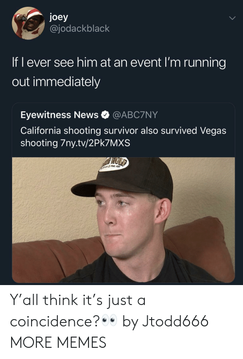 Eyewitness: joey  @jodackblack  If l ever see him at an event I'm running  out immediately  Eyewitness News @ABC7NY  California shooting survivor also survived Vegas  shooting 7ny.tv/2Pk7MXS Y'all think it's just a coincidence?👀 by Jtodd666 MORE MEMES