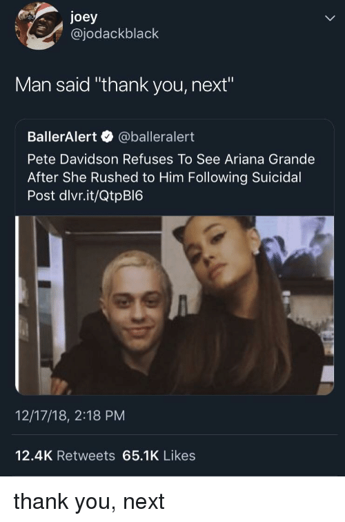 """Ariana Grande, Thank You, and Next: joey  @jodackblack  Man said """"thank you, next""""  BallerAlert @balleralert  Pete Davidson Refuses To See Ariana Grande  After She Rushed to Him Following Suicidal  Post dlvr.it/QtpBI6  12/17/18, 2:18 PM  12.4K Retweets 65.1K Likes thank you, next"""