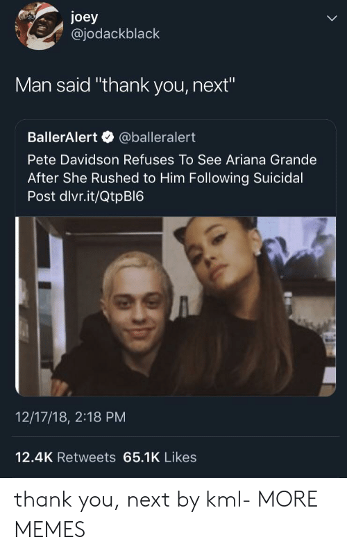 """Ariana Grande, Dank, and Memes: joey  @jodackblack  Man said """"thank you, next""""  BallerAlert @balleralert  Pete Davidson Refuses To See Ariana Grande  After She Rushed to Him Following Suicidal  Post dlvr.it/QtpBI6  12/17/18, 2:18 PM  12.4K Retweets 65.1K Likes thank you, next by kml- MORE MEMES"""