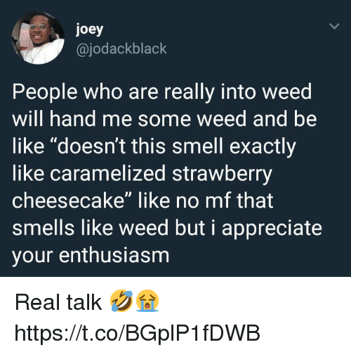 "Enthusiasm: joey  @jodackblack  People who are really into weed  will hand me some weed and be  like ""doesn't this smell exactly  like caramelized strawberry  cheesecake"" like no mf that  smells like weed but i appreciate  your enthusiasm Real talk 🤣😭 https://t.co/BGplP1fDWB"