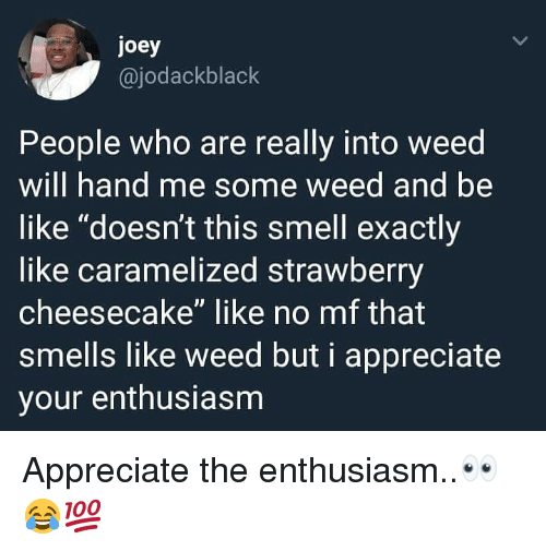 "Enthusiasm: joey  @jodackblack  People who are really into weed  will hand me some weed and be  like ""doesn't this smell exactly  like caramelized strawberry  cheesecake"" like no mf that  smells like weed but i appreciate  your enthusiasm Appreciate the enthusiasm..👀😂💯"