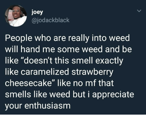 "Enthusiasm: joey  @jodackblack  People who are really into weed  will hand me some weed and be  like ""doesn't this smell exactly  like caramelized strawberry  cheesecake"" like no mf that  smells like weed but i appreciate  your enthusiasm"