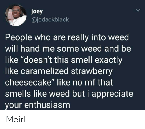 "Enthusiasm: joey  @jodackblack  People who are really into weed  will hand me some weed and be  like ""doesn't this smell exactly  like caramelized strawberry  cheesecake"" like no mf that  smells like weed but i appreciate  your enthusiasm Meirl"