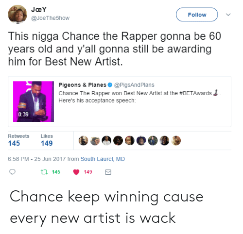 Chance the Rapper, Best, and Old: JoeY  @JoeThe5how  Follow  This nigga Chance the Rapper gonna be 60  years old and y'all gonna still be awarding  him for Best New Artist  Pigeons & Planes @PigsAndPlans  Chance The Rapper won Best New Artist at the #BETAwards  Here's his acceptance speech:  0:39  Retweets Likes  145  149  6:58 PM - 25 Jun 2017 from South Laurel, MD  th 145 149 Chance keep winning cause every new artist is wack