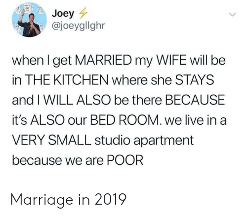 Marriage, Live, and Wife: Joey  @joeygllghr  when I get MARRIED my WIFE will be  in THE KITCHEN where she STAYS  and I WILL ALSO be there BECAUSE  it's ALSO our BED ROOM. we live in a  VERY SMALL studio apartment  because we are POOR Marriage in 2019